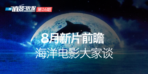"""""""一周值影快报""""第16期:8月新片前瞻、海洋电影大家谈"""