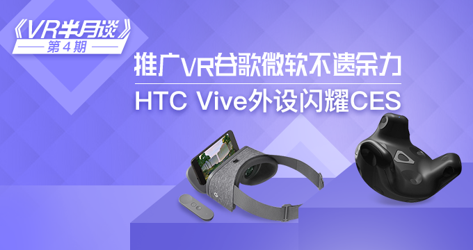 """VR半月谈""第4期:谷歌微软推广VR平台不遗余力,HTC Vive外设闪耀CES"