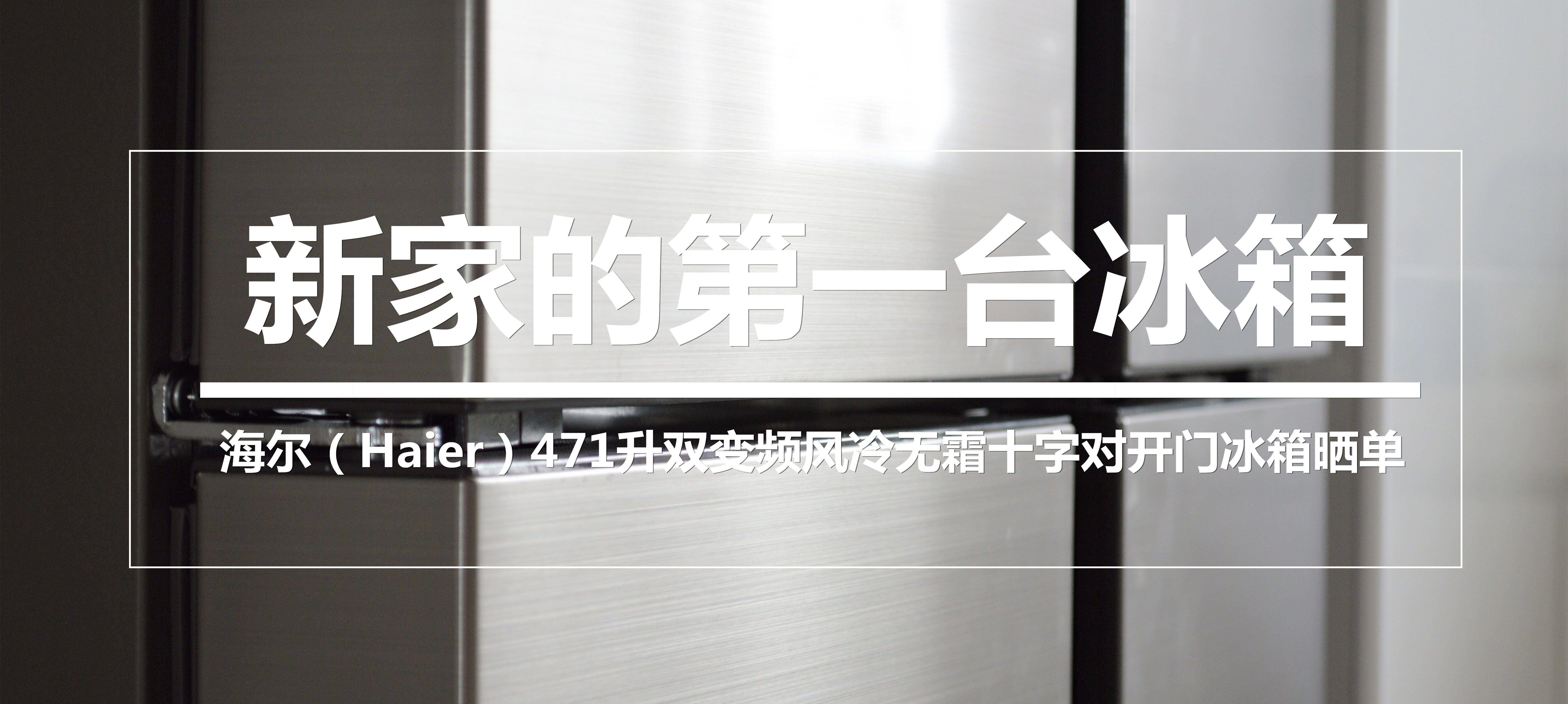 新家的第一台冰箱—Haier 海尔 471 升双变频风冷无霜十字对开门冰箱 晒单及售后