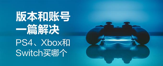 版本和账号一篇解决  PS4、Xbox和Switch买哪个?
