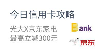 今日信用卡攻略 光大X京东家电 最高立减300元