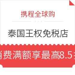 携程全球购 泰国王权免税店 消费满6000-8000泰铢享至高8.5折