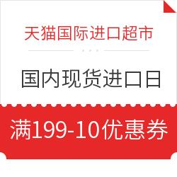 天猫国际进口超市 国内现货进口日 满199-10优惠券
